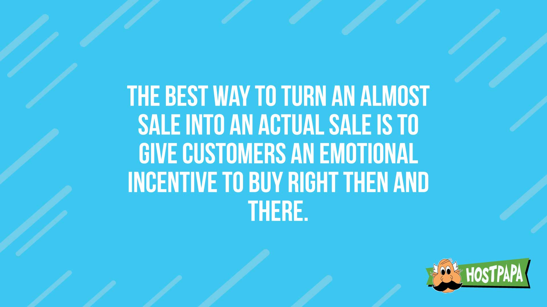 The best way to turn an almost sale into a sale is to give customers an emotional incentive