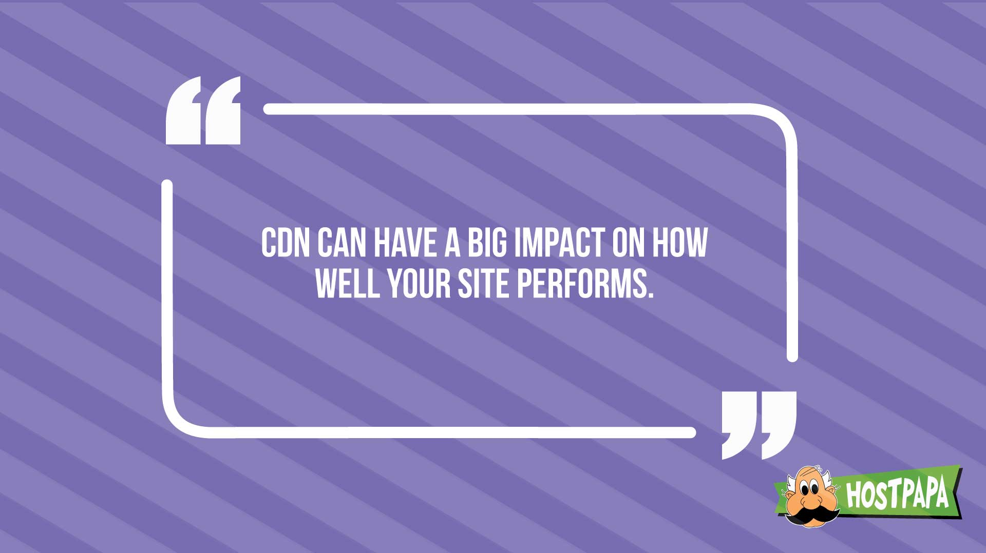 CDN have a big impacto on how well your site performs.