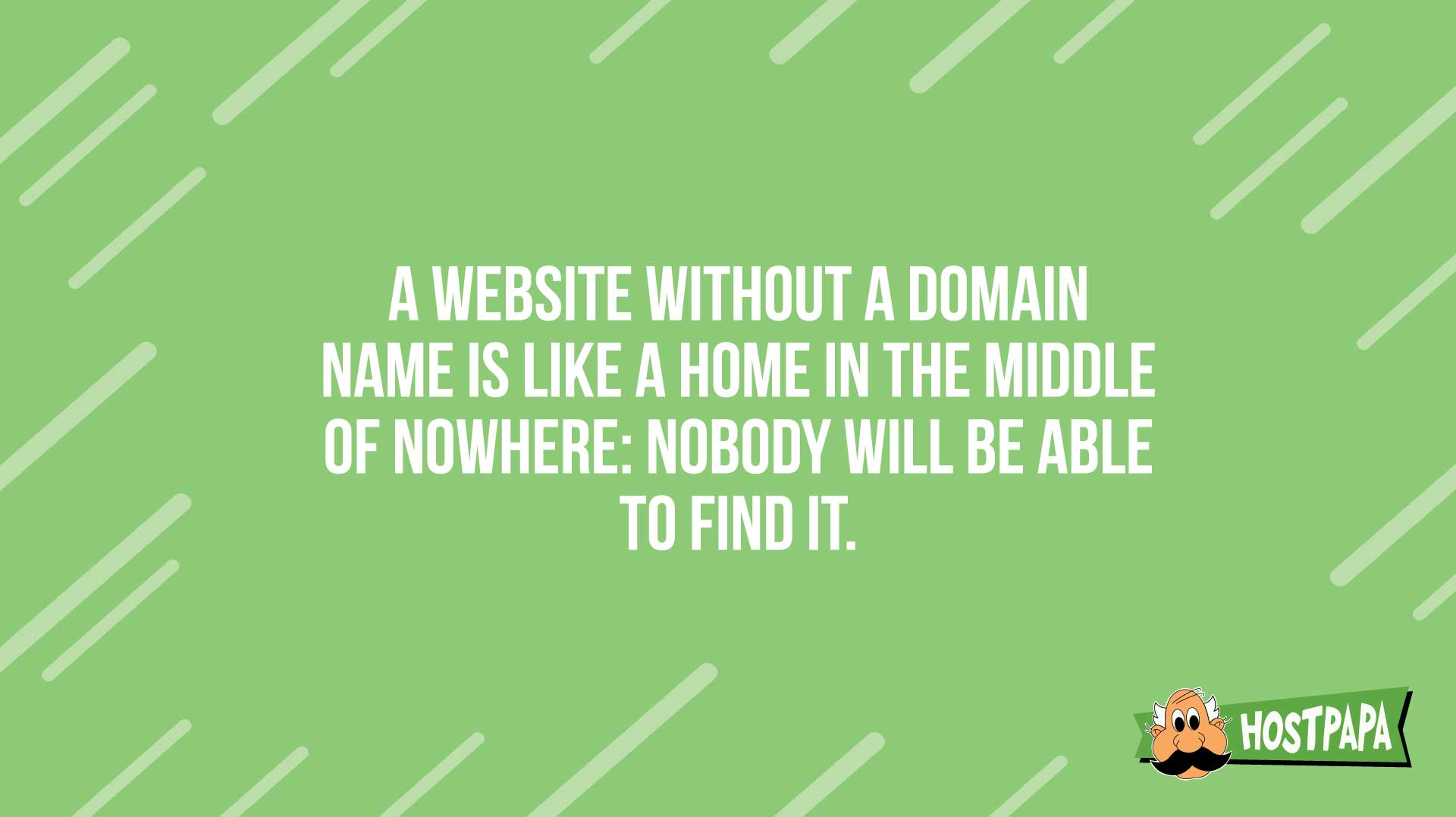 A website without a domain name is like a home in the middle of nowhere: nobody will be able to find it.