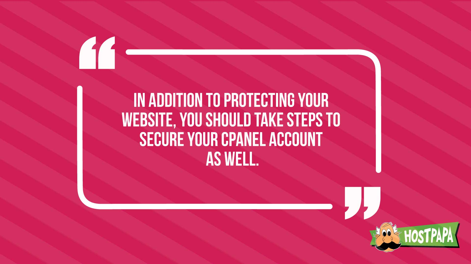 In addition to protecting your website, you should take steps to secure your cpanel account as well