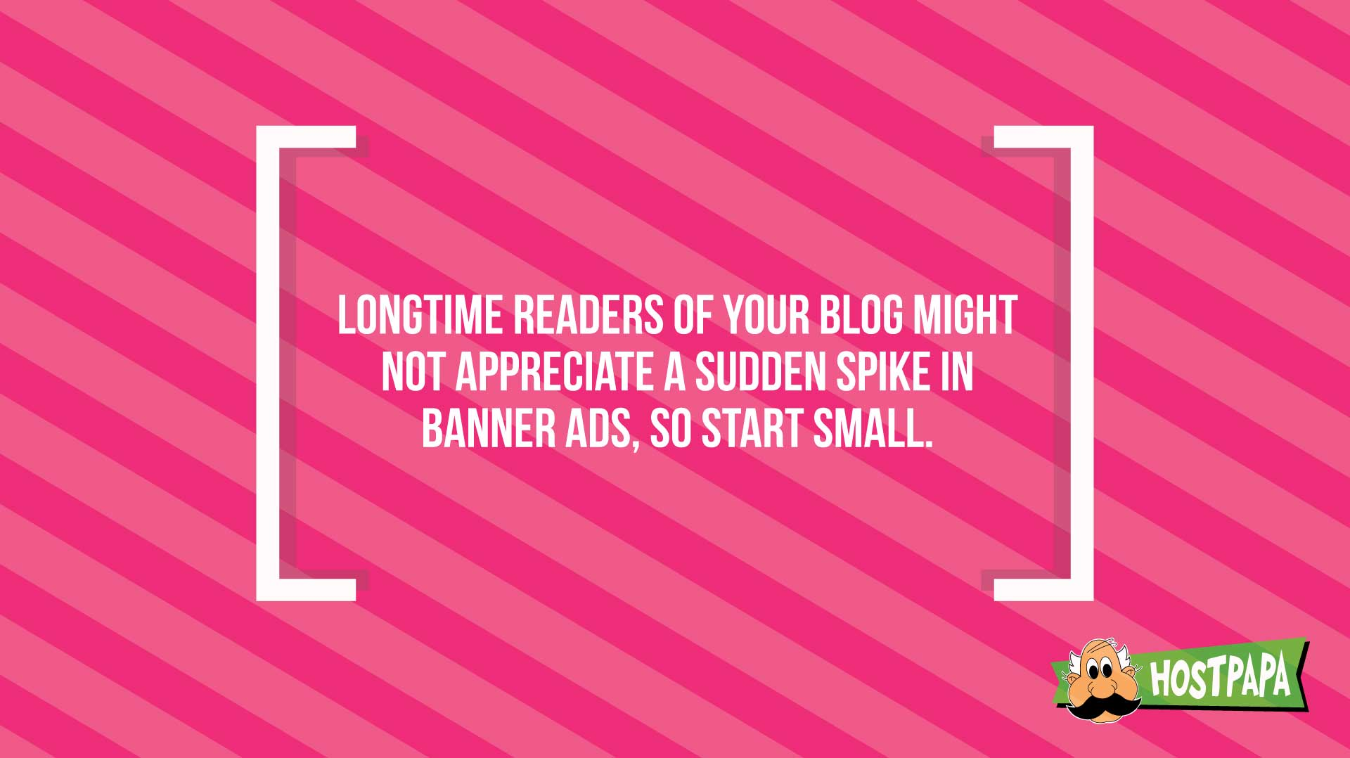 Longtime readers of your blog might not appreciate a sudden spike in banner ads