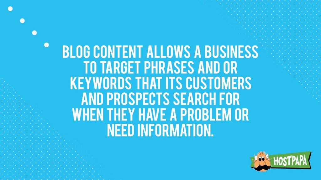 Blog content allows a business to target phrases and or keywords that its customers and prospects search for when they have a problem or need information.""