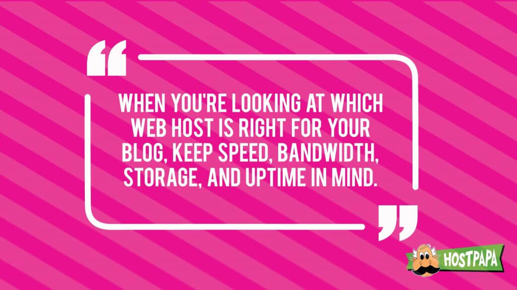 When you're looking at which web host is right for your blog, keep speed, bandwidth, storage, and uptime in mind