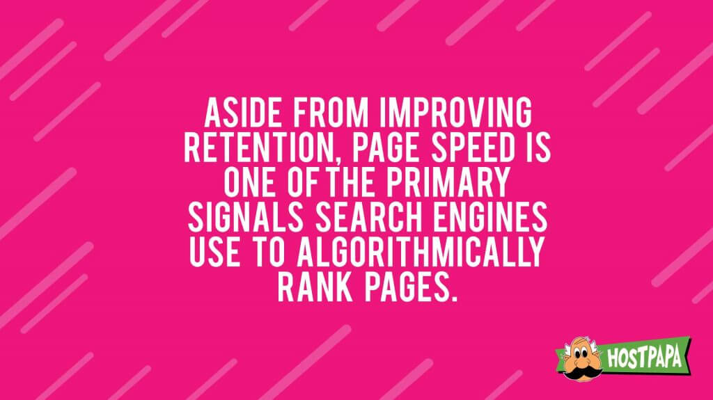 Aside from improving retentions, page speed is one of the primary signals search engines use to algorithmically rank pages